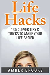 Life Hacks: 136 Clever tips & tricks to make your life easier by Amber Brooks (2014-12-27)
