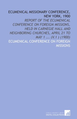 Ecumenical Missionary Conference, New York, 1900: Report of the Ecumenical Conference on Foreign Missions, Held in Carnegie Hall and Neighboring Churches, April 21 to May 1 ... (V.1 ) (1900)