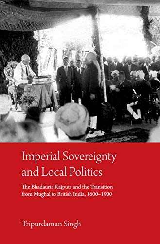 Imperial Sovereignty and Local Politics: The Bhaduria Rajputs and the Transition from Mughal to British India, 1600–1900