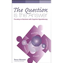 The Question is the Answer: Focusing on Solutions with Cognitive Hypnotherapy(Wordweaving 2) by Trevor Silvester (2011-05-26)