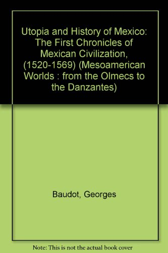 Utopia and History of Mexico: The First Chronicles of Mexican Civilization, (1520-1569) (MESOAMERICAN WORLDS : FROM THE OLMECS TO THE DANZANTES) por Georges Baudot