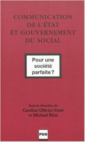 Communication de l'Etat et gouvernement du social : Pour une socit parfaite ? de Caroline Ollivier-Yaniv,Michael Rinn,Collectif ( 24 septembre 2009 )