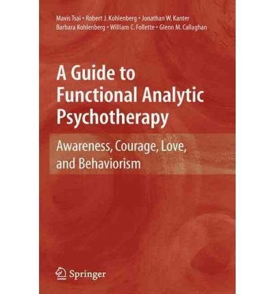 [(A Guide to Functional Analytic Psychotherapy: Awareness, Courage, Love, and Behaviorism)] [Author: Mavis Tsai] published on (December, 2008)