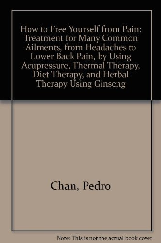 How to free yourself from pain: Treatment for many common ailments, from headaches to lower back pain, by using acupressure, thermal therapy, diet therapy, and herbal therapy using ginseng by Chan, Pedro (1982) Paperback
