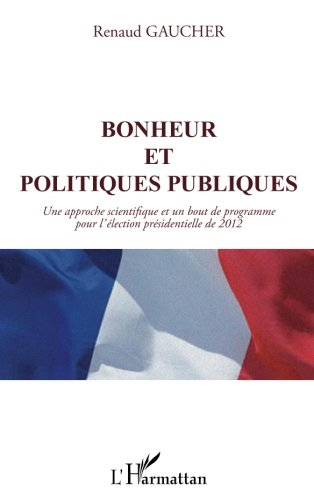 Bonheur et politiques publiques : Une approche scientifique et un bout de programme pour l'élection présidentielle de 2012 par Renaud Gaucher