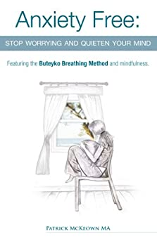 Anxiety Free: Stop worrying and quieten your mind- Featuring the Buteyko Breathing Method and Mindfulness (English Edition) di [McKeown, Patrick]