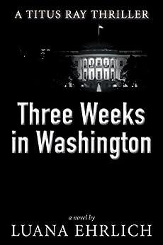 Three Weeks in Washington: A Titus Ray Thriller by [Ehrlich, Luana]