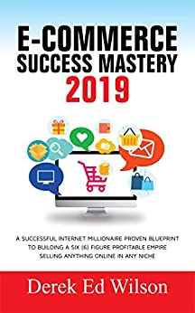 E-commerce Success Mastery 2019: A successful internet millionaire proven blueprint to building a six(6) figure profitable empire selling anything online in any niche (English Edition) par [Wilson, Derek Ed]