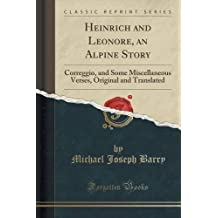 Heinrich and Leonore, an Alpine Story: Correggio, and Some Miscellaneous Verses, Original and Translated (Classic Reprint)