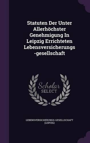 Statuten Der Unter Allerhochster Genehmigung in Leipzig Errichteten Lebensversicherungs-Gesellschaft