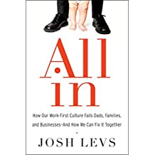 All In: How Our Work-First Culture Fails Dads, Families, and Businesses--And How We Can Fix It Together