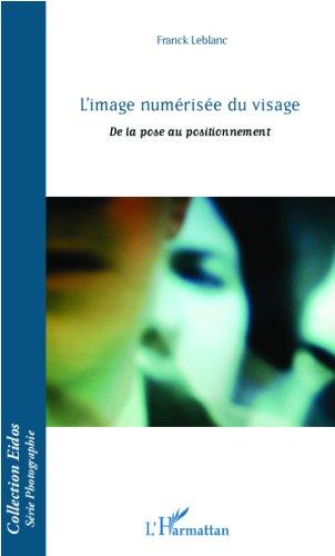 L'image numérisée du visage: De la pose au positionnement (Eidos Série Photographie) par Franck Leblanc