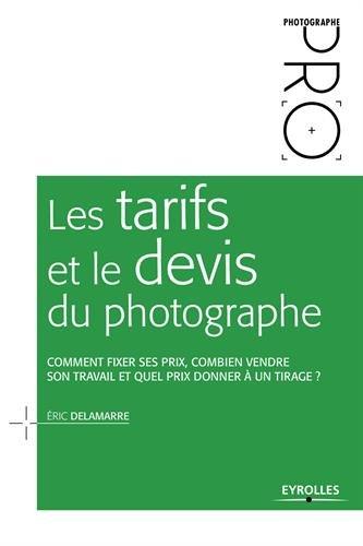 Les tarifs et le devis du photographe: Comment fixer ses prix, combien vendre son travail et quel prix donner à un tirage ? par Éric Delamarre