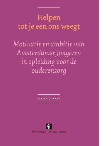 Helpen tot je een ons weegt: Motivatie en ambitie van Amsterdamse jongeren in opleiding voor de ouderenzorg (UvA Proefschriften) by Ellis F. Jonker (2003-12-15)
