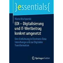 EDI - Digitalisierung und IT-Wertbeitrag konkret umgesetzt: Eine Einführung in Electronic Data Interchange und zur Digitalen Transformation (essentials)