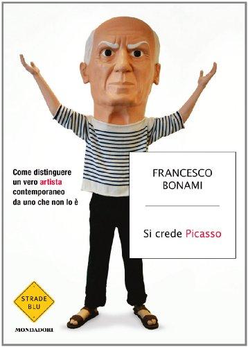 Si crede Picasso: Come distinguere un vero artista contemporaneo da uno che non lo  (Strade blu. Non Fiction)