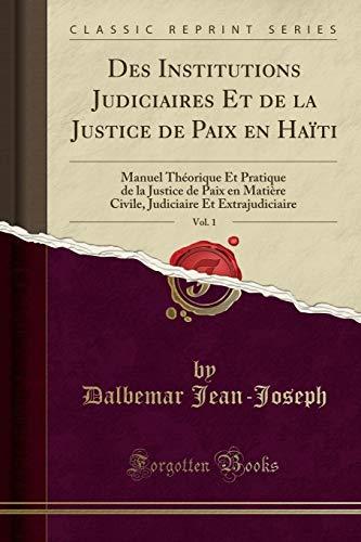 Des Institutions Judiciaires Et de la Justice de Paix En Haïti, Vol. 1: Manuel Théorique Et Pratique de la Justice de Paix En Matière Civile, Judiciaire Et Extrajudiciaire (Classic Reprint) par Dalbemar Jean-Joseph