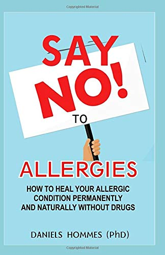 SAY NO TO ALLERGIES: How To Heal Your Allergic Conditions Permanently And Naturally Without Drugs