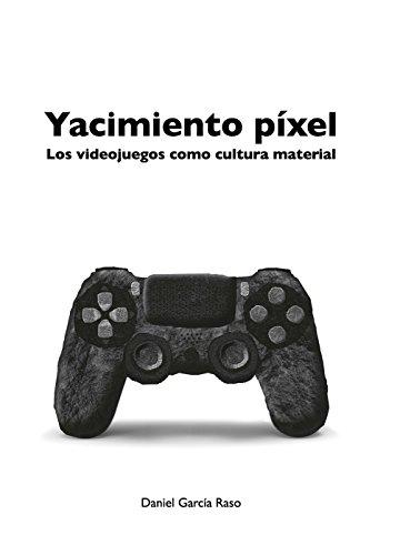 Yacimiento Pixel: Los Videojuegos Como Cultura Material por Daniel Garcia Raso