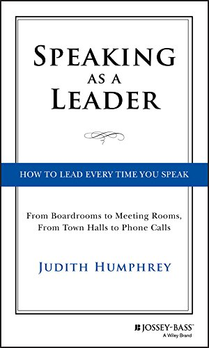 Speaking As a Leader: How to Lead Every Time You Speak...From Board Rooms to Meeting Rooms, From Town Halls to Phone Calls por Judith Humphrey