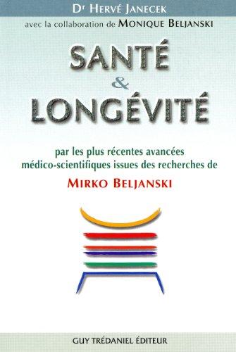 Santé et Longévité : Par les plus récentes avancées médico-scientifiques issues des recherches de Mirko Beljanski