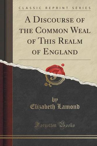 A Discourse of the Common Weal of This Realm of England (Classic Reprint)