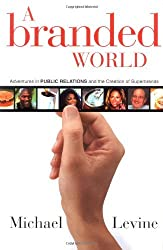A Branded World: Adventures in Public Relations and the Creation of Superbrands by Michael P. Levine (2003-03-03)