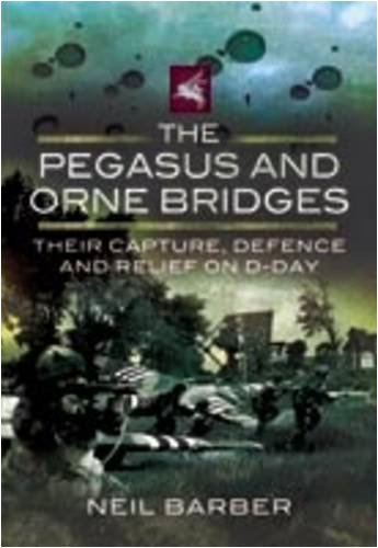The Pegasus and Orne Bridges: Their Capture, Defence and Relief on D-Day by Neil Barber (20-May-2009) Hardcover