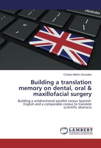 Building a translation memory on dental, oral & maxillofacial surgery: Building a unidirectional parallel corpus Spanish-English and a comparable corpus to translate scientific abstracts por Cristian Martin Gonzalez