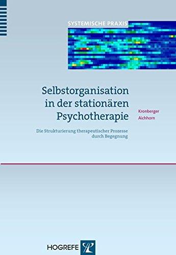 Selbstorganisation in der stationären Psychotherapie: Die Strukturierung therapeutischer Prozesse durch Begegnung (Systemische Praxis)