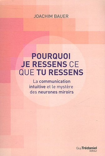 Pourquoi je ressens ce que tu ressens : La communication intuitive et le mystère des neuronnes miroirs par Joachim Bauer