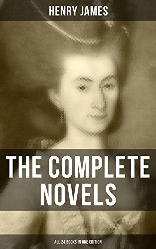 The Complete Novels of Henry James - All 24 Books in One Edition: The Portrait of a Lady, The Wings of the Dove, What Maisie Knew, The American, The Bostonian, ... The Ambassadors, Washington Square and more