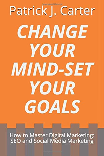Change Your MindSet Your Goals: How to Master Digital Marketing: SEO and Social Media Marketing, Entrepreneur Mindset and How to Grow Your Business