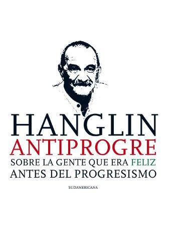 Hanglin antiprogre: Sobre la gente que era feliz antes del Progresismo por Rolando Hanglin