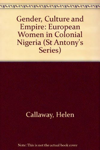 Gender, Culture and Empire: European Women in Colonial Nigeria (St Antony's Series)