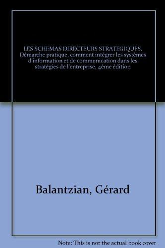 LES SCHEMAS DIRECTEURS STRATEGIQUES. Démarche pratique, comment intégrer les systèmes d'information et de communication dans les stratégies de l'entreprise, 4ème édition par Gérard Balantzian
