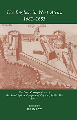 The English in West Africa, 1681-1683: The Local Correspondence of the Royal African Company of England, 1681-1699: Part 1: English in West Africa, ... New Series: Sources of African History)