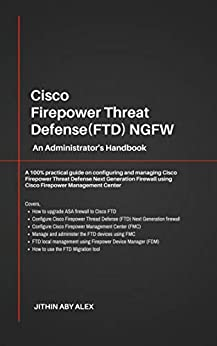 Cisco Firepower Threat Defense(FTD) NGFW: An Administrator's Handbook : A 100% practical guide on configuring and managing CiscoFTD using Cisco FMC and FDM. by [Alex, Jithin]