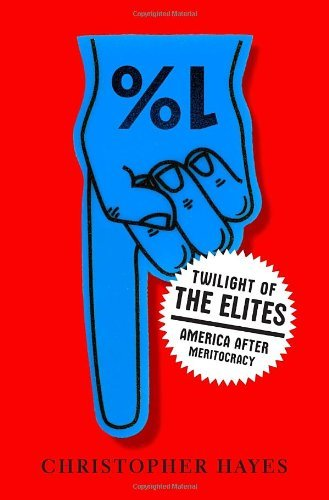 Twilight of the Elites: America After Meritocracy by Christopher Hayes (2012-06-12)