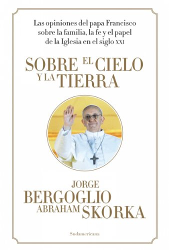 Sobre el cielo y la tierra: Las opiniones del Papa Francisco... por Abraham Skorka