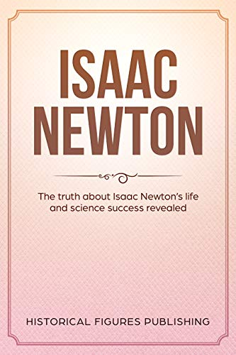 Isaac Newton: The truth about Isaac Newton's life and science success revealed (English Edition)