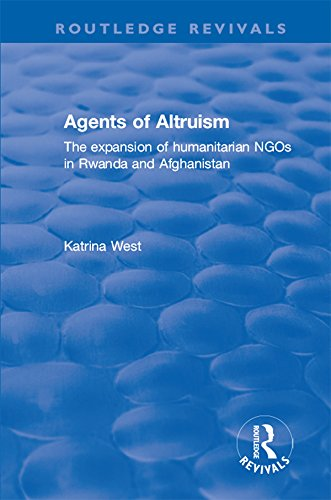 Agents of Altruism: The Expansion of Humanitarian NGOs in Rwanda and Afghanistan: The Expansion of Humanitarian NGOs in Rwanda and Afghanistan (Routledge Revivals) (English Edition)