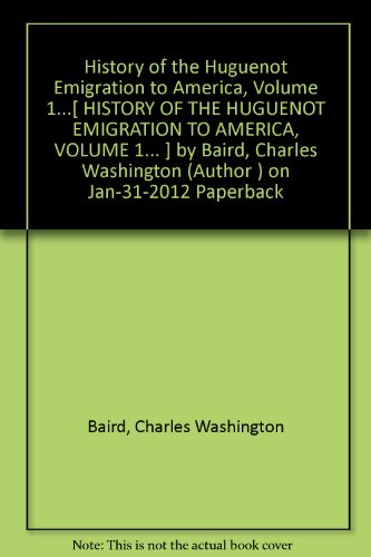 History of the Huguenot Emigration to America, Volume 1...[ HISTORY OF THE HUGUENOT EMIGRATION TO AMERICA, VOLUME 1... ] by Baird, Charles Washington (Author ) on Jan-31-2012 Paperback