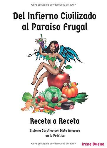 Del Infierno Civilizado al Paraíso Frugal: Receta a Receta por Irene Bueno