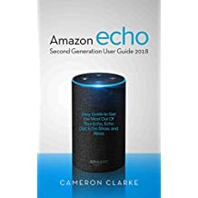 Amazon Echo: Amazon Echo Second Generation User Guide 2018; Easy Guide to Get the Most Out Of Your Echo, Echo Dot, Echo Show, and Alexa (English Edition)