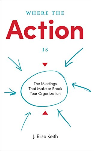 Where the Action Is: The Meetings That Make or Break Your Organization (English Edition)