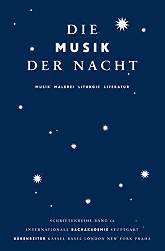 Die Musik der Nacht: Musik, Malerei, Liturgie, Literatur. Vorträge des Symposiums im Rahmen des Musikfestes Stuttgart 2010 (Schriftenreihe der Internationalen Bachakademie Stuttgart)