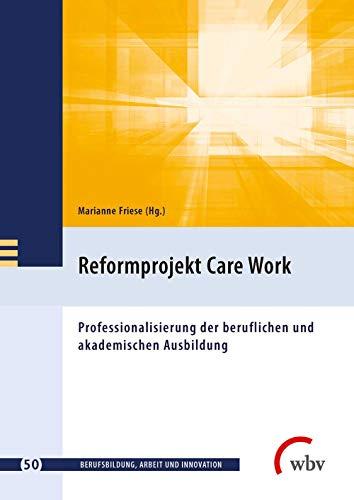 Reformprojekt Care Work: Professionalisierung der beruflichen und akademischen Ausbildung (Berufsbildung, Arbeit und Innovation)