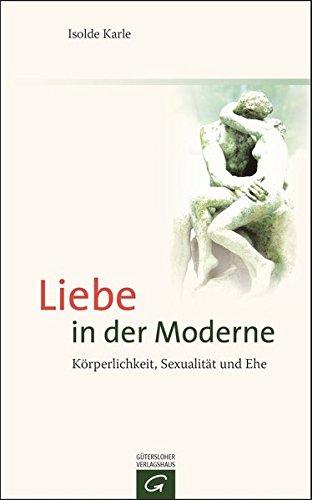 Liebe in der Moderne: Körperlichkeit, Sexualität und Ehe (Theologie Der Ehe)