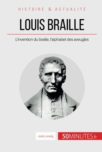 Louis Braille: L'invention du braille, l'alphabet des aveugles